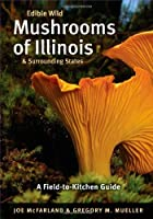 Edible Wild Mushrooms of Illinois & Surrounding States: A Field-to-Kitchen Guide (Field-To-Kitchen Guides)