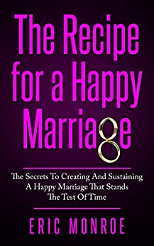The Recipe for a Happy Marriage: The Secrets to Creating and Sustaining a Happy Marriage That Stands the Test of Time by [Monroe, Eric]