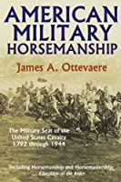 American Military Horsemanship: The Military Riding Seat of the United States Cavalry, 1792 Through 1944
