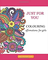 JUST FOR YOU  COLOURING affirmations for girls: A Colouring Book for Girls and Grown-Ups Providing Relaxation and Encouragement