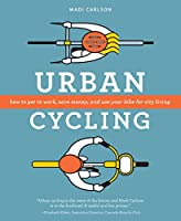 Urban Cycling: How to Get to Work, Save Money, and Use Your Bike for City Living
