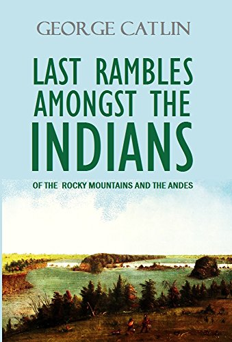 Last Rambles Amongst the Indians of the Rocky Mountains and the Andes (1868) (Linked Contents) (English Edition)