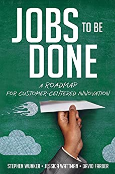 Jobs to Be Done: A Roadmap for Customer-Centered Innovation by [Wunker, Stephen, Wattman, Jessica, Farber, David]