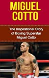 Miguel Cotto: The Inspirational Story of Boxing Superstar Miguel Cotto