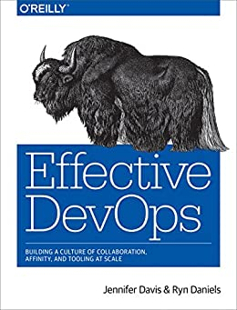 [Davis, Jennifer, Daniels, Ryn]のEffective DevOps: Building a Culture of Collaboration, Affinity, and Tooling at Scale (English Edition)