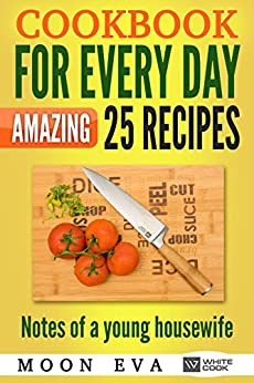 Cookbook for every day Amazing 25 recipes: Notes of a young housewife. by [Eva, Moon]
