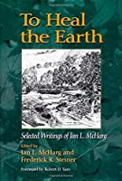 To Heal the Earth: Selected Writings of Ian L. McHarg by Ian L. McHarg(2007-04-01)