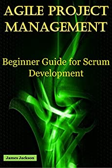 Agile Project Management: Beginner Guide for Scrum Development (Scrum,agile methodology,Agile development,agile coaching,agile leader,agile methods,agile introduction,Agile Scrum,agile testing) by [Jackson, James]