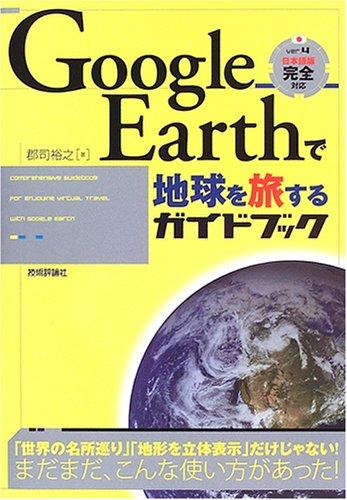 Google Earth で地球を旅するガイドブック [単行本(ソフトカバー)] / 郡司 裕之 (著); 技術評論社 (刊)