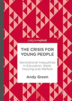 The Crisis for Young People: Generational Inequalities in Education, Work, Housing and Welfare by [Green, Andy]