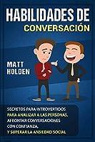 Habilidades de Conversación: Secretos para Introvertidos para Analizar a las Personas, Afrontar Conversaciones con Confianza, y Superar la Ansiedad Social