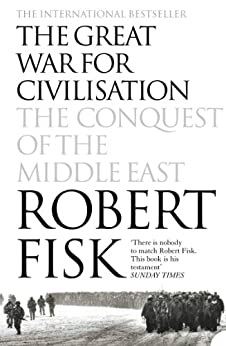 The Great War for Civilisation: The Conquest of the Middle East by [Fisk, Robert]