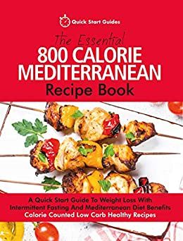The Essential 800 Calorie Mediterranean Recipe Book: A Quick Start Guide To Weight Loss With Intermittent Fasting And Mediterranean Diet Benefits. Calorie Counted Low Carb Healthy Recipes by [Quick Start Guides]