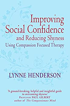 Improving Social Confidence and Reducing Shyness Using Compassion Focused Therapy: Series editor, Paul Gilbert by [Henderson, Lynne]
