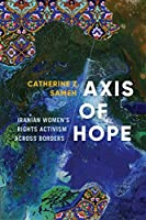 Axis of Hope: Iranian Women's Rights Activism Across Borders (Decolonizing Feminisms)