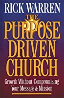The Purpose Driven Church: Growth Without Compromising Your Mission
