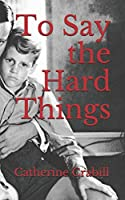 To Say the Hard Things: A Chronical of Triumph Over Brokenness and Failure