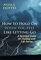 How to Hold on When You Feel Like Letting Go: A Spiritual Guide for Dealing with Life Storms
