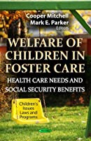 Welfare of Children in Foster Care: Health Care Needs and Social Security Benefits (Children's Issues, Laws and Programs: Social Issues, Justice and Status)