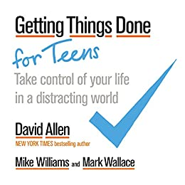 Getting Things Done for Teens: Take Control of Your Life in a Distracting World by [Allen, David, Williams, Mike, Wallace, Mark]
