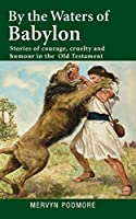 By The Waters of Babylon: Stories of courage, cruelty and humour in the Old Testament (In the Beginning . . .)