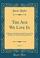 The Age We Live In, Vol. 3: A History of the Nineteenth Century, from the Peace of 1815 to the Present Time (Classic Reprint)