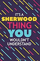 IT'S A SHERWOOD THING YOU WOULDN'T UNDERSTAND: Lined Notebook / Journal Gift, 120 Pages, 6x9, Soft Cover, Glossy Finish