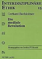 Die Mediale Revolution: Anthropologische Ueberlegungen Zu Einer Ethik Der Kommunikationstechnik (Forum Interdisziplinaere Ethik)