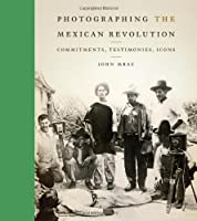 Photographing the Mexican Revolution: Commitments, Testimonies, Icons (William and Bettye Nowlin Series in Art, History, and Culture of the Western Hemisphere)