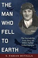 The Man Who Fell to Earth: The Incredible True Story of WWII Flyboy Robert Givens