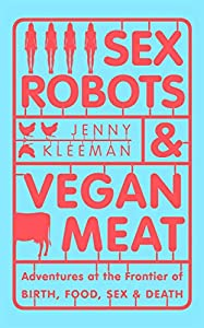 Sex Robots & Vegan Meat: Adventures at the Frontier of Birth, Food, Sex & Death (English Edition)