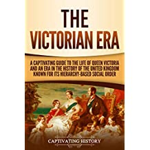 The Victorian Era: A Captivating Guide to the Life of Queen Victoria and an Era in the History of the United Kingdom Known for Its Hierarchy-Based Social Order