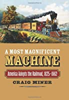 A Most Magnificent Machine: America Adopts the Railroad, 1825-1862