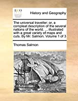 The Universal Traveller: Or, a Compleat Description of the Several Nations of the World. ... Illustrated with a Great Variety of Maps and Cuts. by Mr. Salmon. Volume 1 of 3