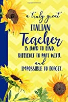 A truly great Italian Teacher is Hard to Find Difficult to Part With Impossible to Forget: Sunflower Blank Lined Journal for Women : Great Gift for Italian Teacher | Thank You Gift for Teachers Notebook Appreciation End of the School Year