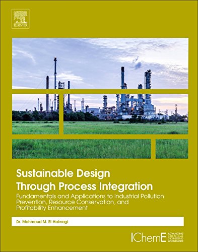 Download Sustainable Design Through Process Integration, Second Edition: Fundamentals and Applications to Industrial Pollution Prevention, Resource Conservation, and Profitability Enhancement 0128098236