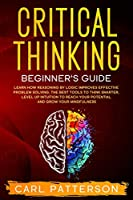 Critical Thinking Beginner's Guide: Learn How Reasoning by Logic Improves Effective Problem Solving. The Tools to Think Smarter, Level up Intuition to Reach Your Potential and Grow Your Mindfulness