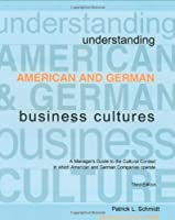 Understanding American and German Business Cultures: A Manager's Guide to the Cultural Context in Which American and German Companies Operate