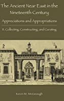 The Ancient Near East in the Nineteenth Century: Appreciations and Appropriations. II. Collecting, Constructing, and Curating