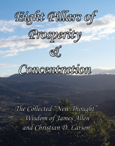 """Download Eight Pillars of Prosperity & Concentration: The Collected """"New Thought"""" Wisdom of James Allen and Christian D. Larson B00515LYZE"""