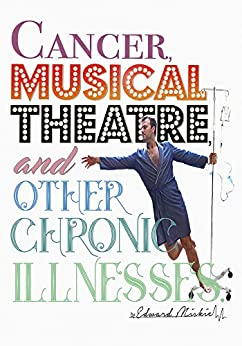 Cancer, Musical Theatre, and Other Chronic Illnesses by [Miskie, Edward]