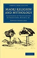 Maori Religion and Mythology: Illustrated by Translations of Traditions, Karakia, &C. (Cambridge Library Collection - Anthropology)