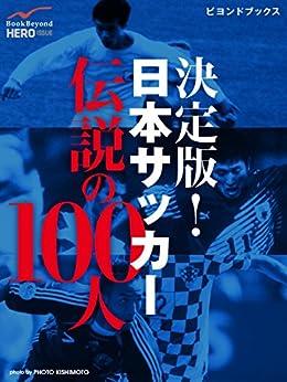 [マイヒーロー]の決定版! 日本サッカー伝説の100人