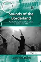 Sounds of the Borderland: Popular Music, War and Nationalism in Croatia since 1991 (Ashgate Popular and Folk Music)