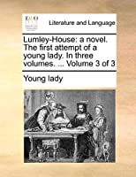 Lumley-House: A Novel. the First Attempt of a Young Lady. in Three Volumes. ... Volume 3 of 3