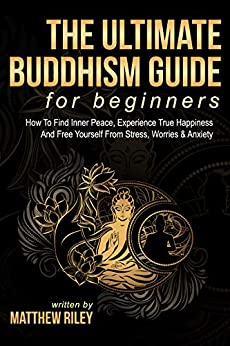 The Ultimate Buddhism Guide For Beginners: How To Find Inner Peace, Experience True Happiness And Free Yourself From Stress, Worries & Anxiety by [Riley, Matthew]