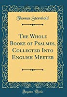 The Whole Booke of Psalmes, Collected Into English Meeter (Classic Reprint)
