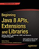 Beginning Java 8 APIs, Extensions and Libraries: Swing, JavaFX, JavaScript, JDBC and Network Programming APIs (Expert's Voice in Java)