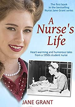 A Nurse's Life: Heart-warming and humorous tales from a 1950s student nurse (Nurse Jane Grant Book 1) by [Grant, Jane]