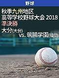 秋季九州地区高等学校野球大会 2018 準決勝 大分(大分) vs. 筑陽学園(福岡)